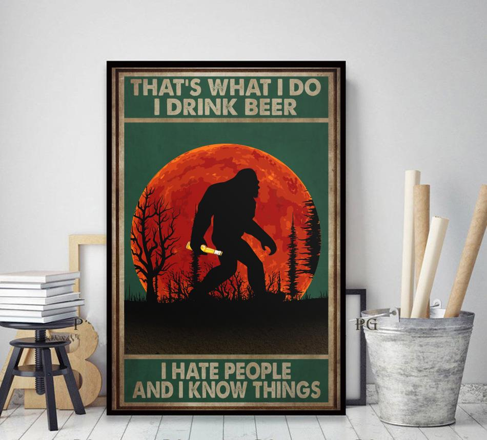Bigfoot that's what I do I drink beer I hate people and I know things poster decor art