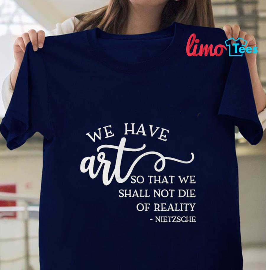 We have art so that we shall not die of reality Nietzsche quote t-shirt
