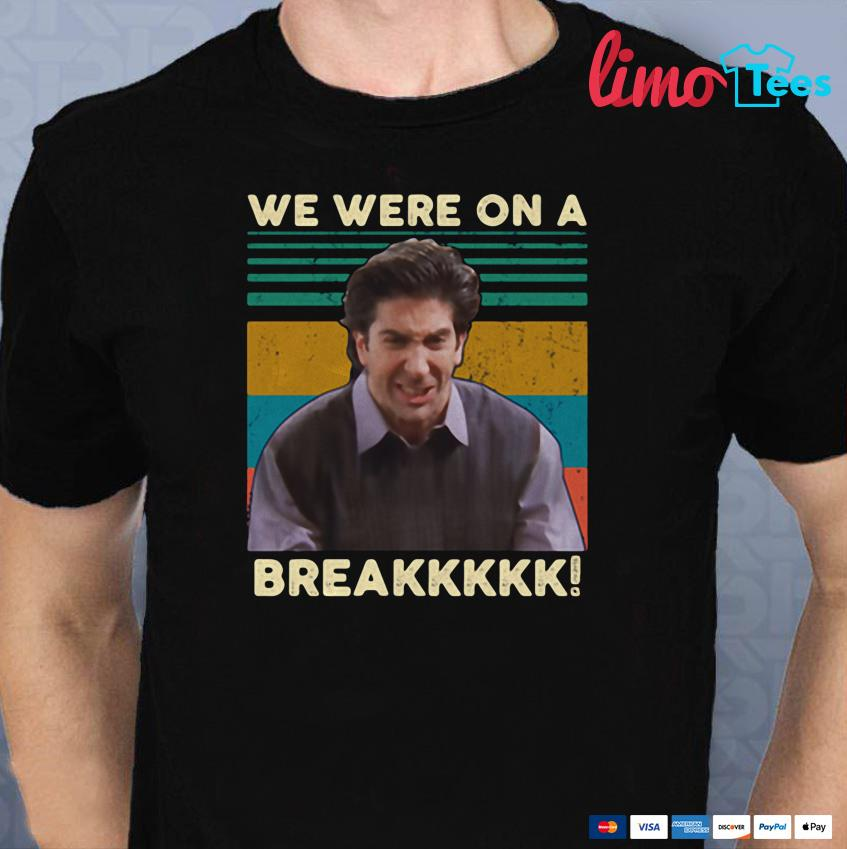 Ross Geller Friends we were on a break shirt