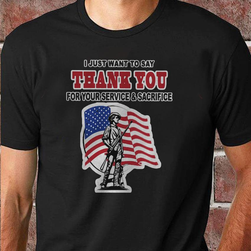 I just want to say thank you for your service and sacrifice I just want to say thank you for your service and sacrifice longsleeve shirt shirt
