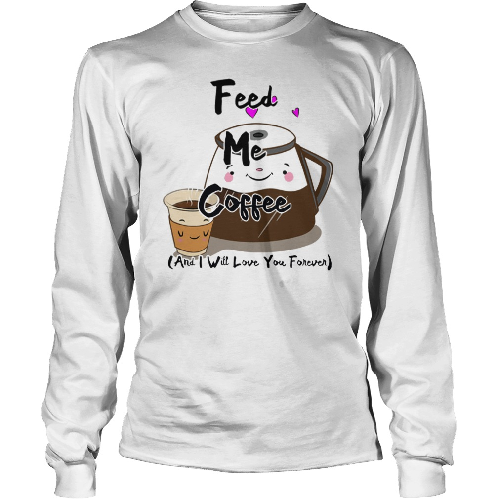 Feed me Coffee and I will love you forever longsleeve tee