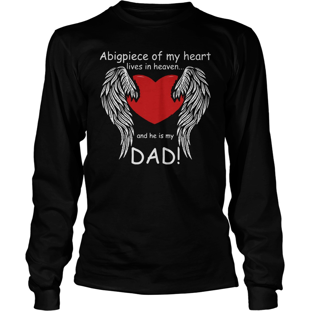 A big piece of my heart lives in heaven and he is my Dad shirt longsleeve
