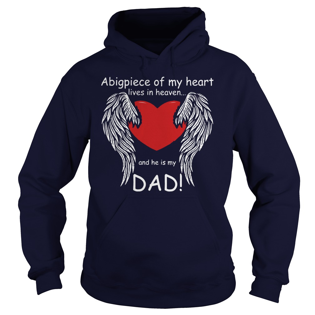 A big piece of my heart lives in heaven and he is my Dad shirt hoodie