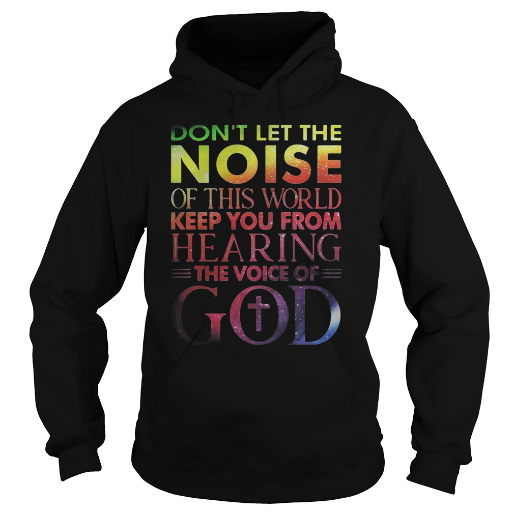 Don't list the noise of this world keep you from hearing the voice of God shirt