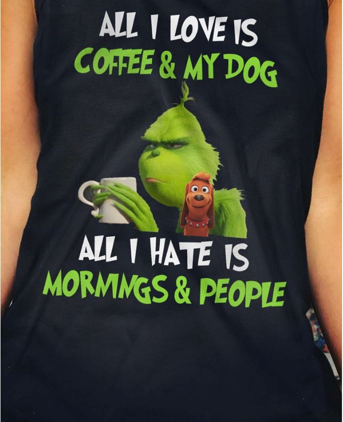 Grinch all I love is coffee and my dog all I hate is mornings and people shirt