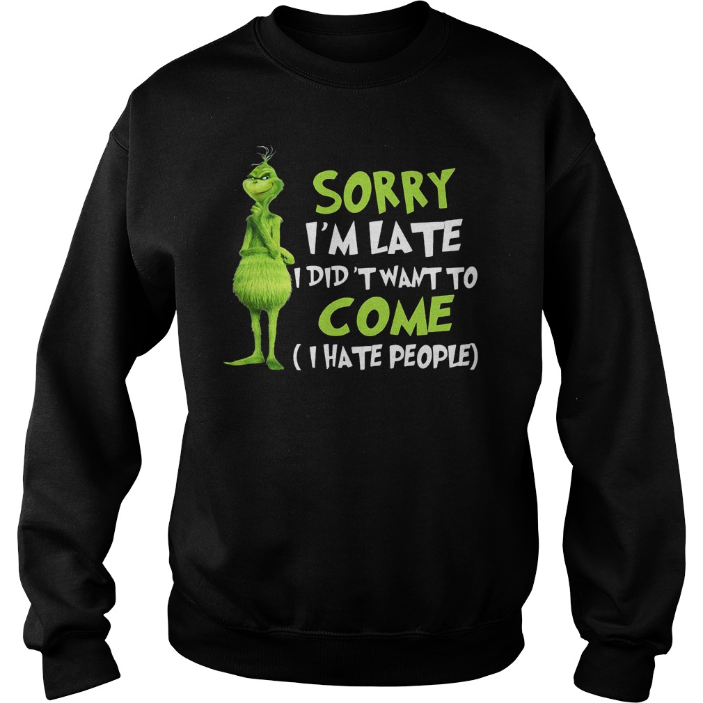 Grinch sorry I'm late I didn't want to come shirt