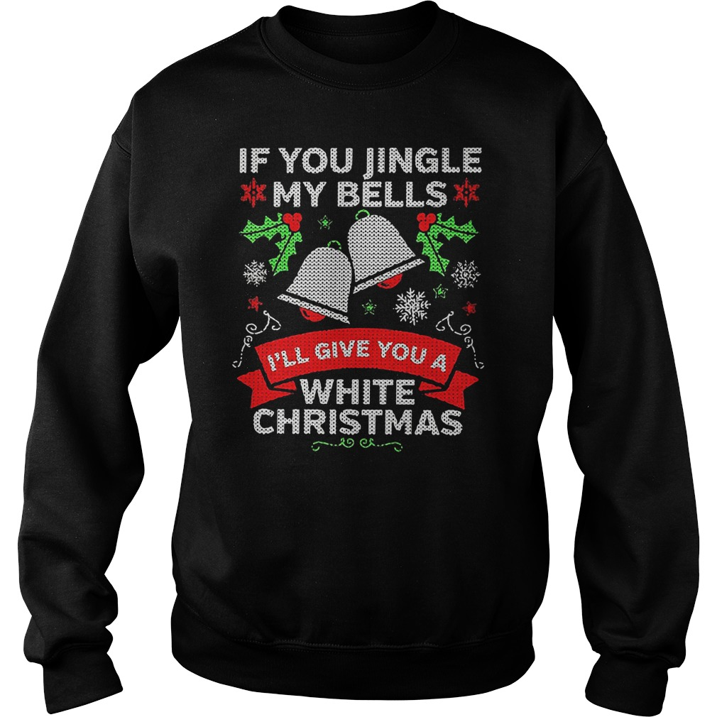 If you jingle my bells ill give you a white Christmas shirt