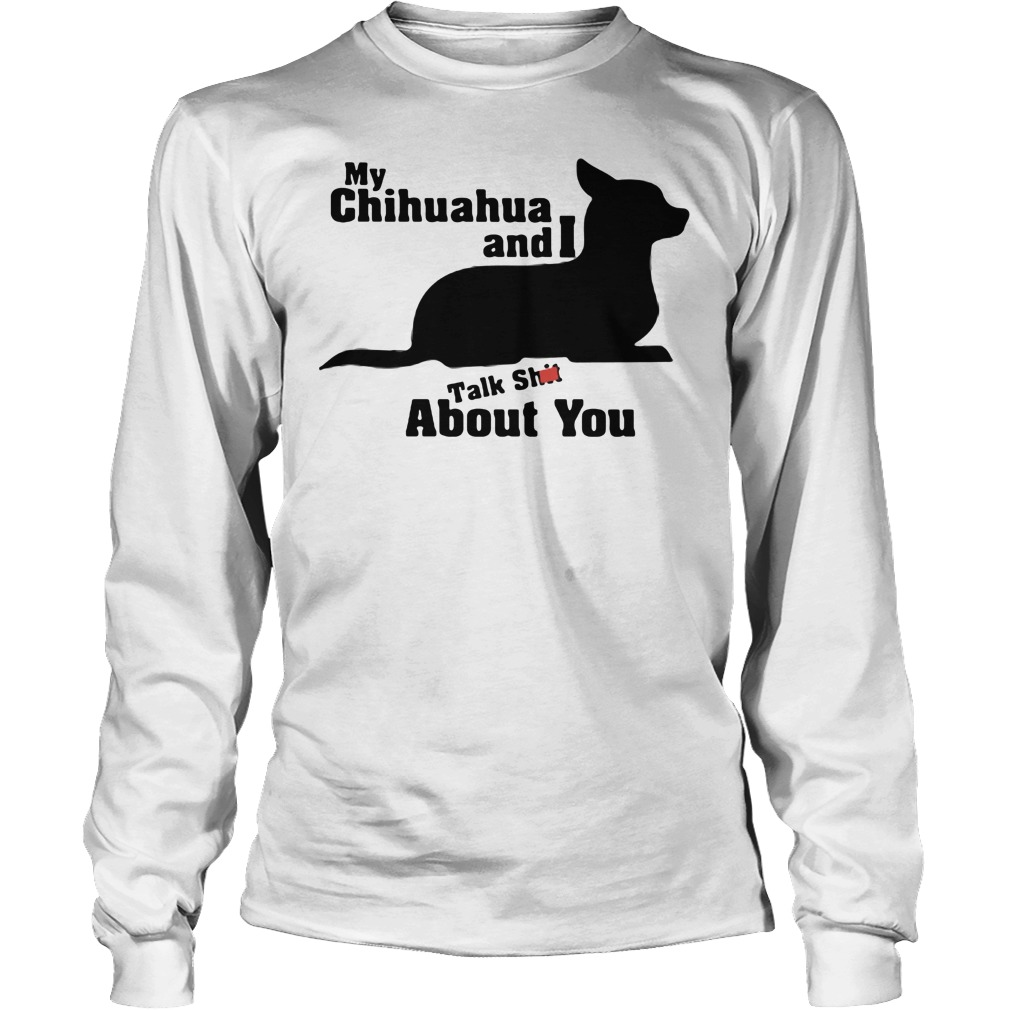 My Chihuahua and I talk shirt about you shirt
