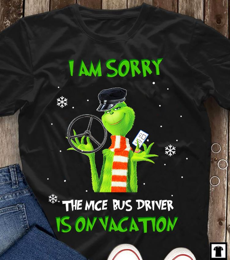 Grinch I'm sorry the nice bus driver is on vacation shirt