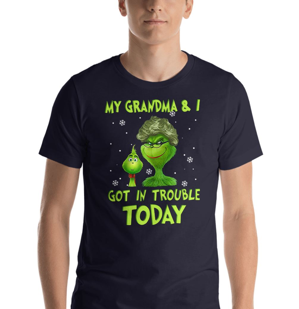 Grinch my grandma and I got in trouble today shirt