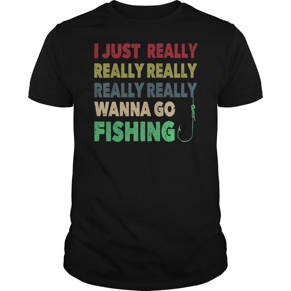 I just really wanna go fishing shirt