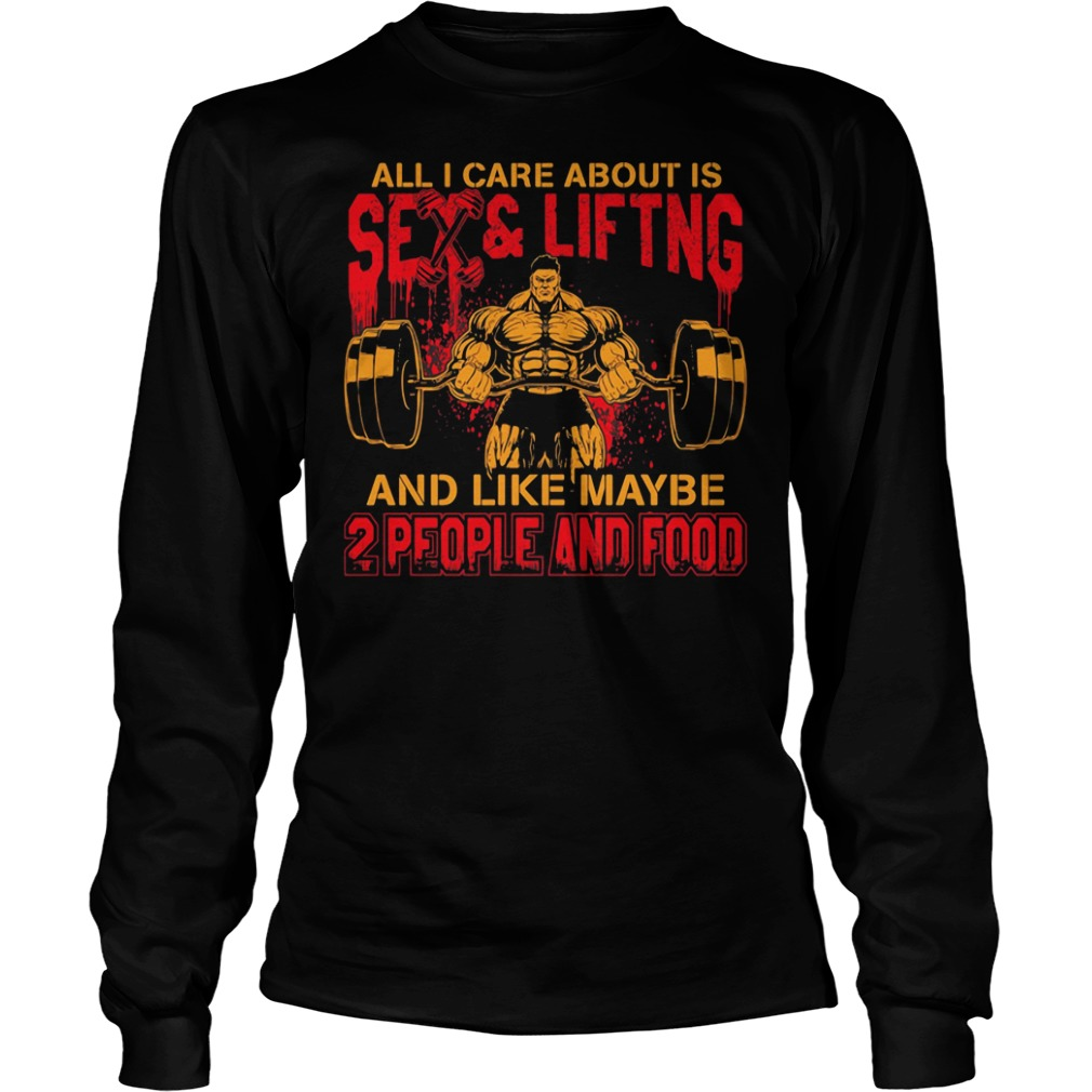 All I care about is sex and lifting and like maybe two people and food shirt