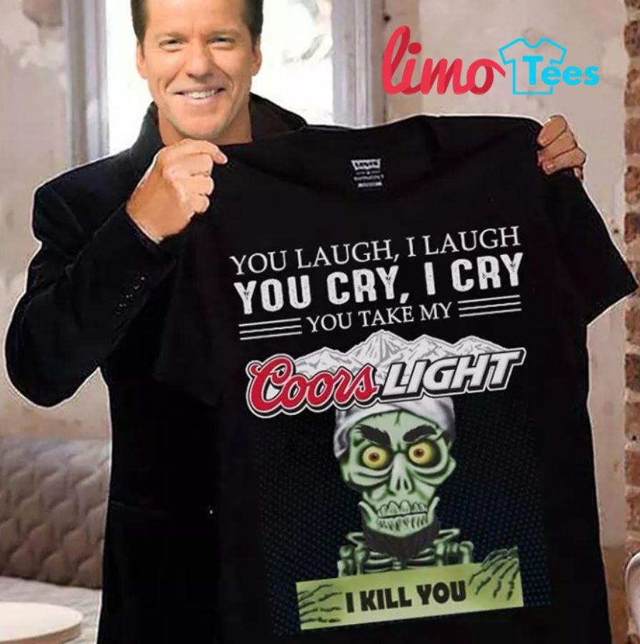 You laugh I laugh you cry I cry you take my Coors Light Achmed shirt