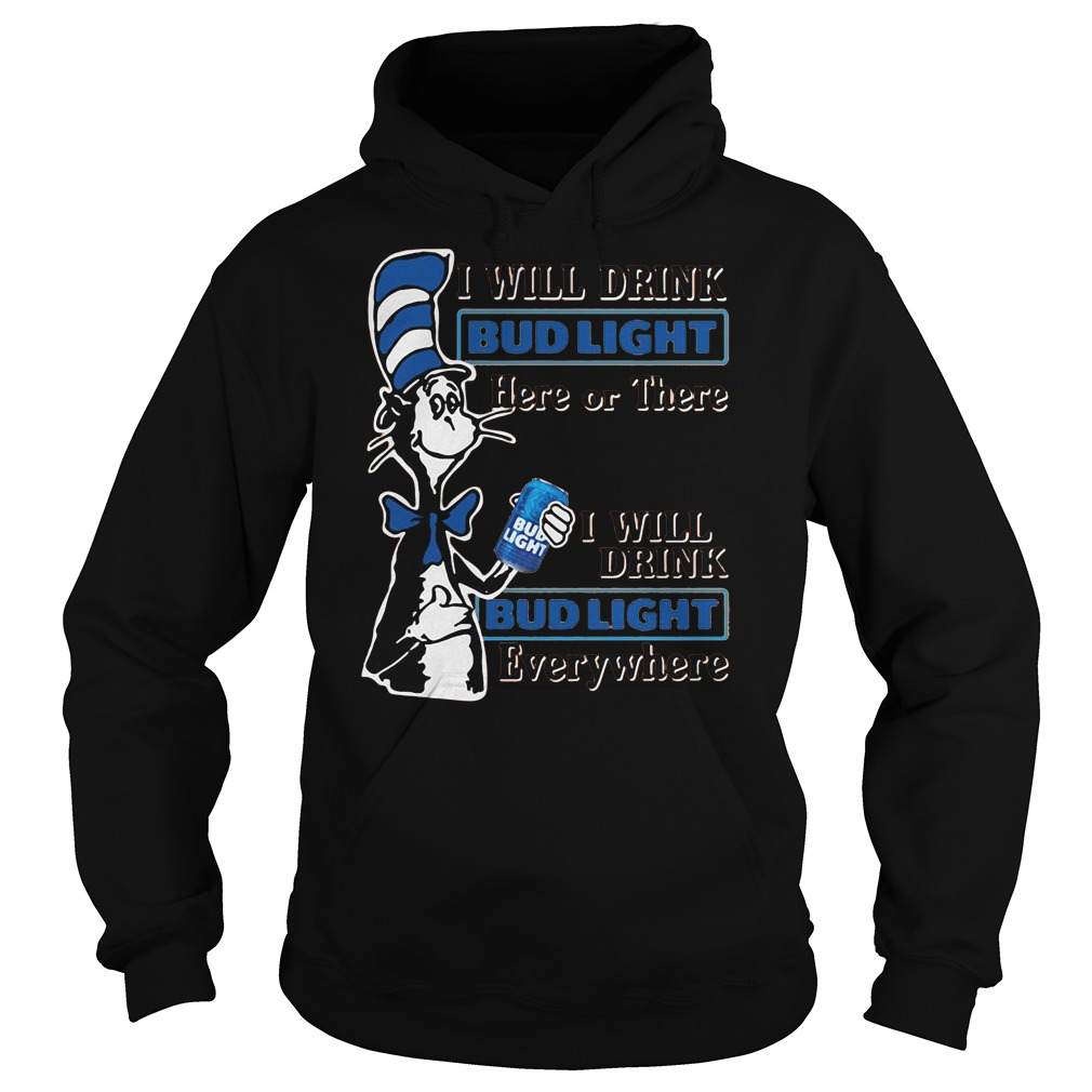 Dr Seuss I will drink bud light here or there I drink Bud light everywhere shirt