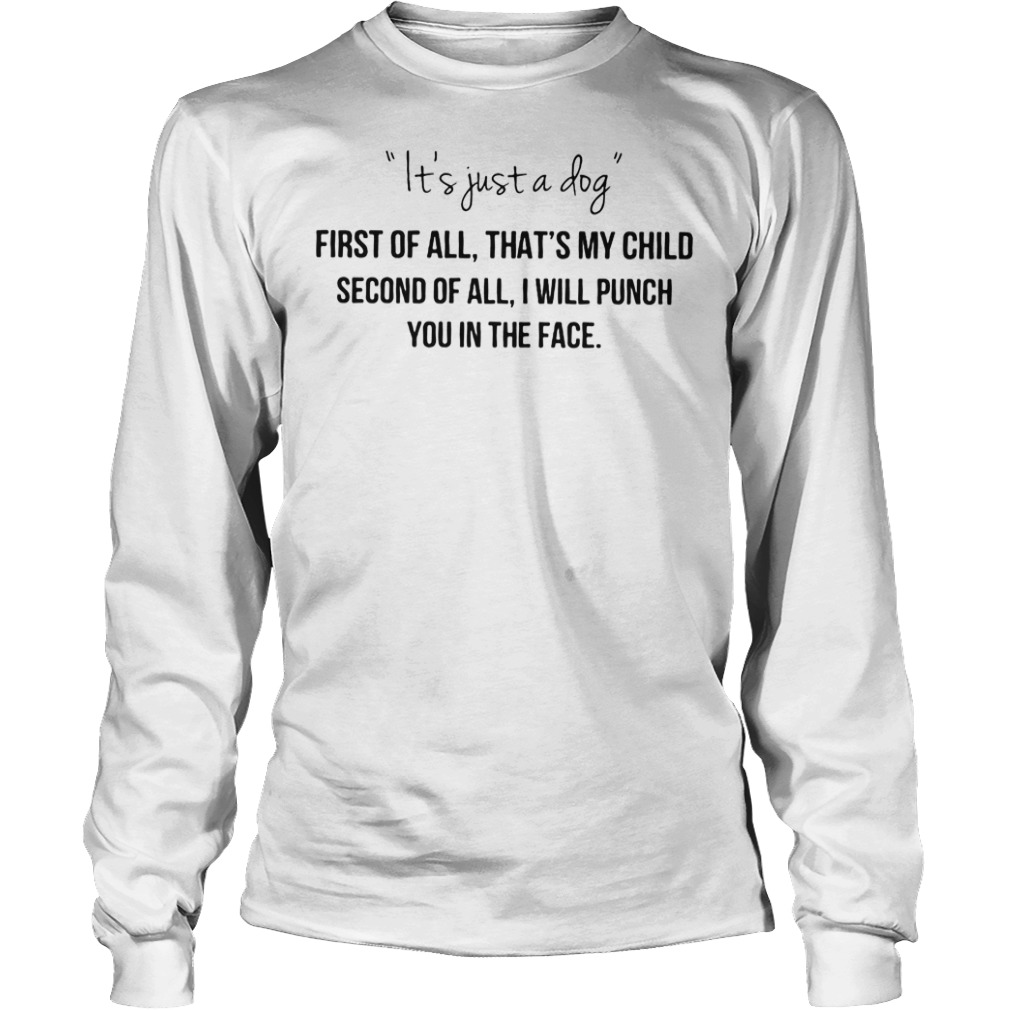 It's just a dog first of all that's my child shirt