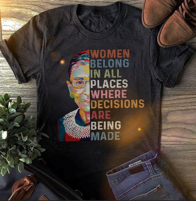 Notorious RBG woman belong to in all places where decisions are being made shirt