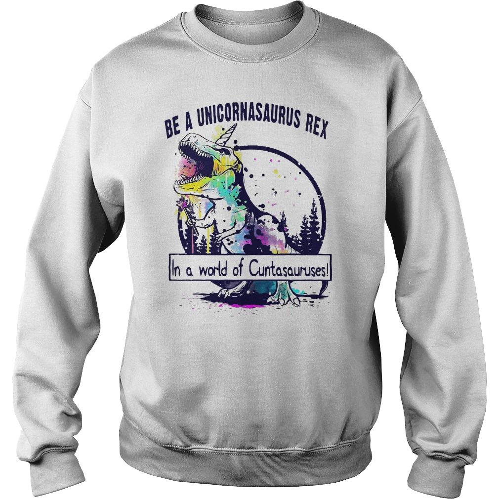 Be a Unicornasaurus Rex in a world of cuntasauruses shirt