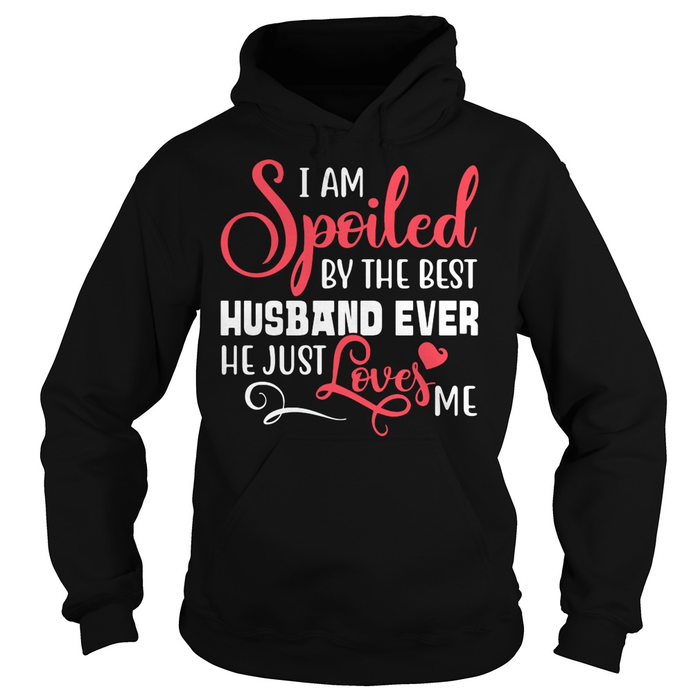I am spoiled by the best husband ever he just love me shirt