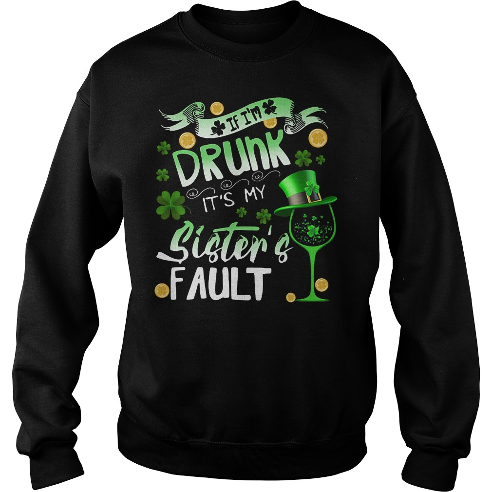 If I'm drunk it's my sister's fault Patrick's day shirt