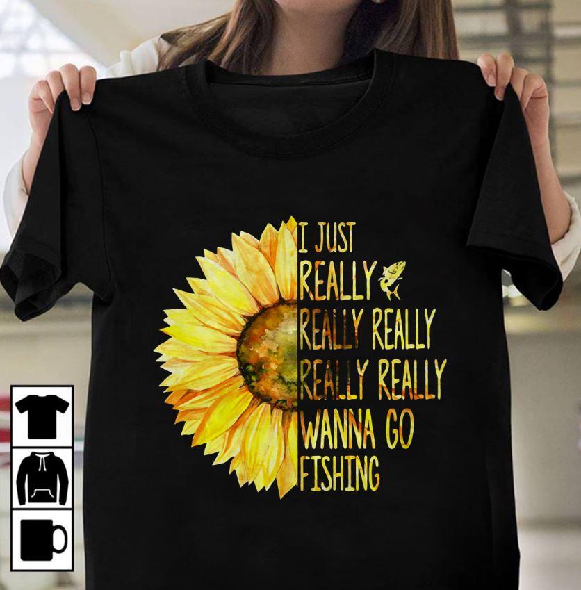 Sunflower I just really wanna go fishing shirt
