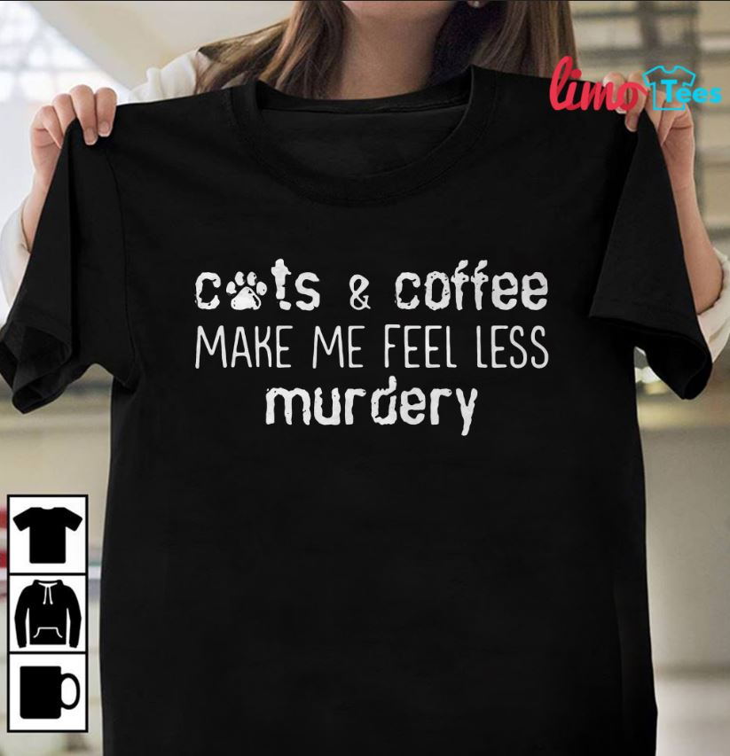Cats and coffee make me feel less murdery shirt