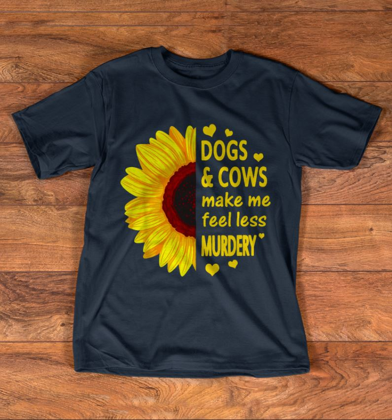 Sunflower Dogs and cows make me feel less murdery shirt