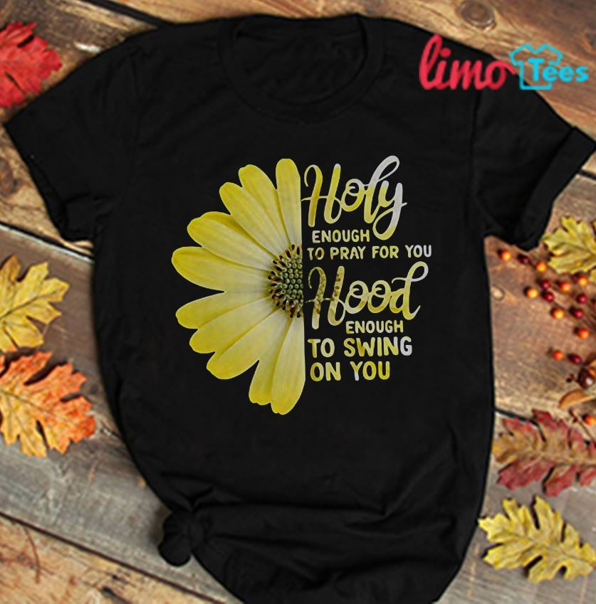 Sunflower holy enough to pray for you hood enough to swing on you shirt
