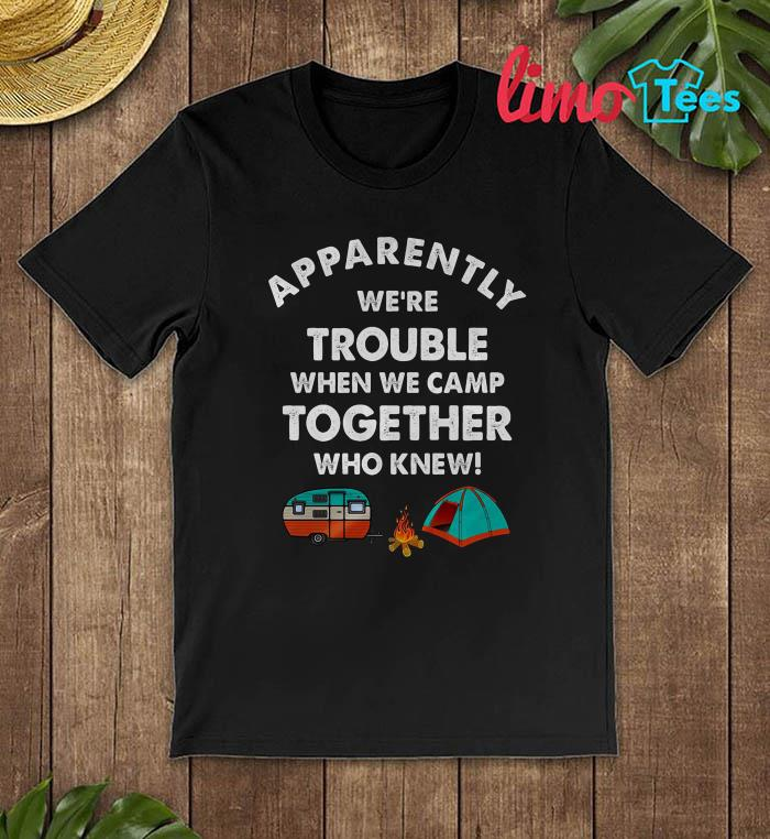 Camper apparently were trouble when we camp together shirt