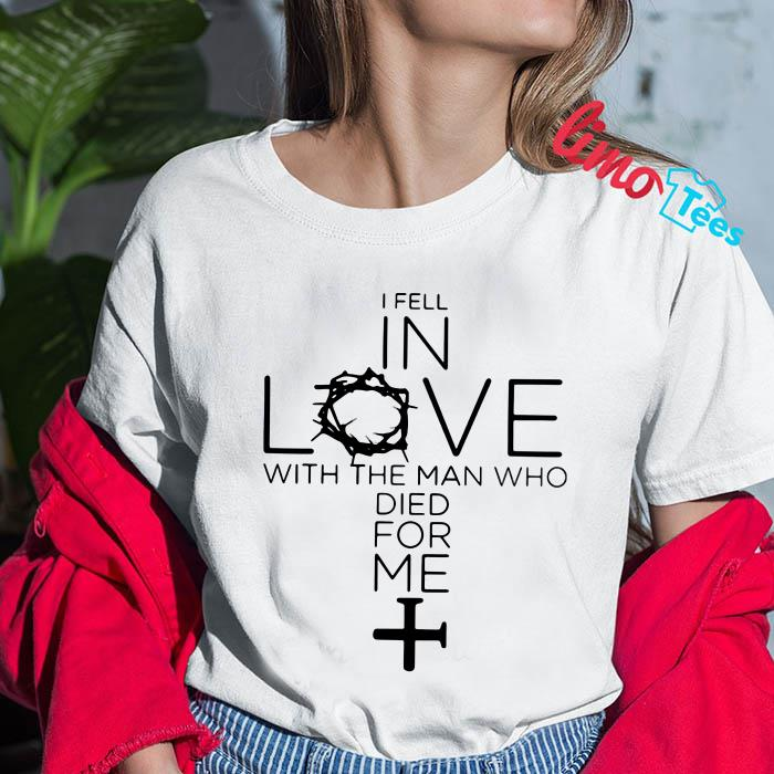 I fell in love with the man who died for me t-shirt