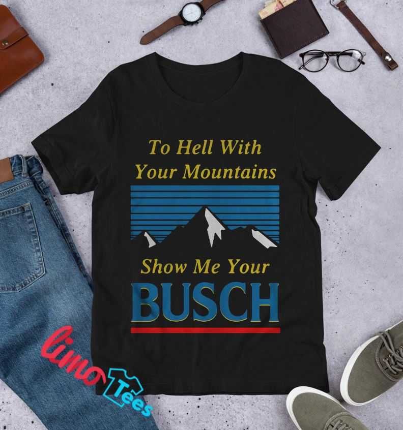 To hell with your mountains show me your Busch t-shirt