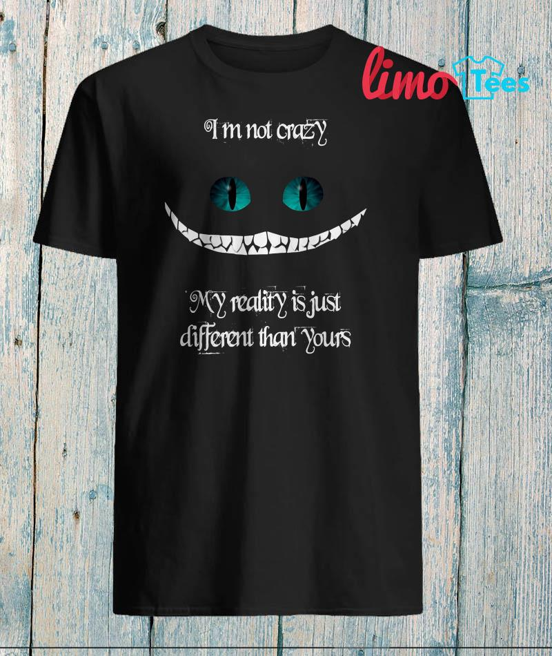I'm not crazy my reality is just different than yours Cheshire cat shirt