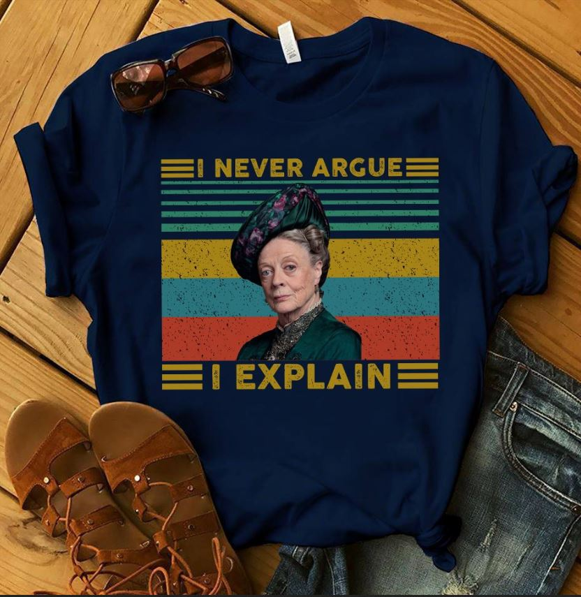 Violet Crawley Downton Abbey I never argue I explain shirt