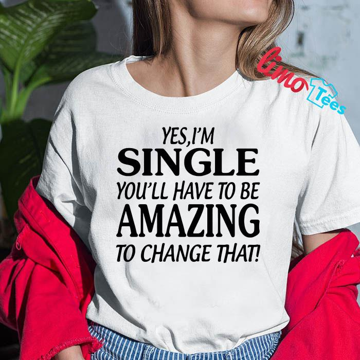 Yes I'm singer you'll have to be amazing to change that shirt