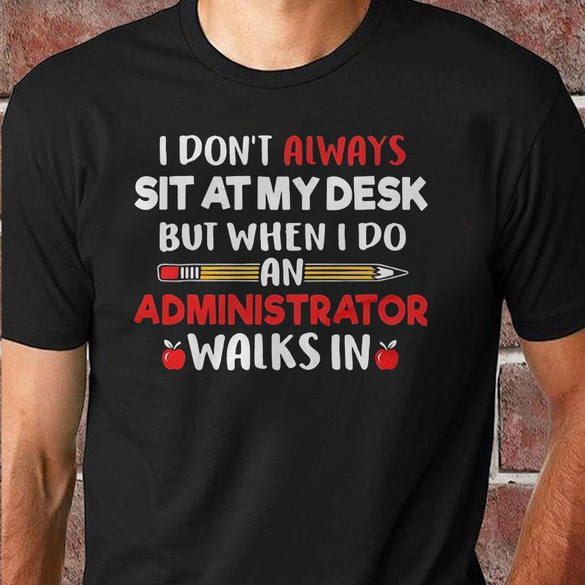I don't always sit at my desk but when I do an administrator walks in teacher unisex shirt