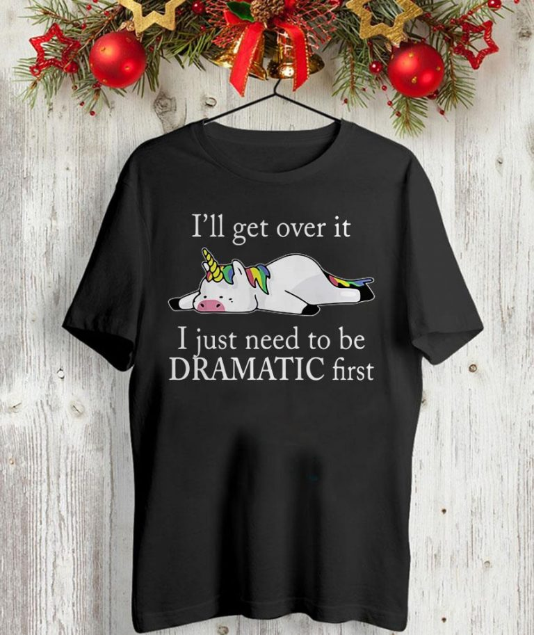 Lazy unicorn I'll get over it i just need to be dramatic first t-shirt