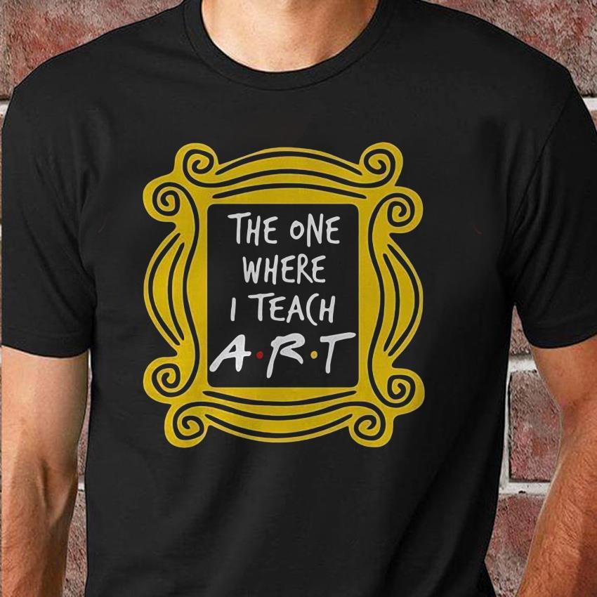 The one where I teach art teacher unisex shirt