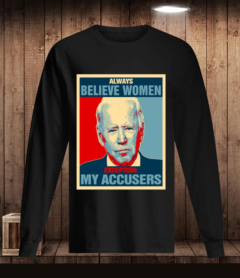 Joe Biden always Believe Women exception my accusers t-s Longsleeve